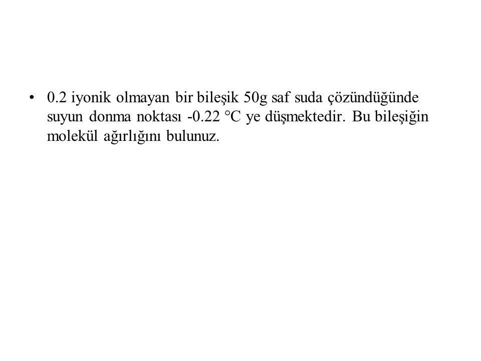 0.2 iyonik olmayan bir bileşik 50g saf suda çözündüğünde suyun donma noktası -0.22 °C ye düşmektedir.