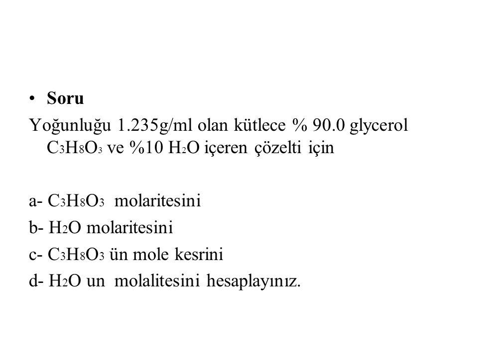 Soru Yoğunluğu 1.235g/ml olan kütlece % 90.0 glycerol C3H8O3 ve %10 H2O içeren çözelti için. a- C3H8O3 molaritesini.
