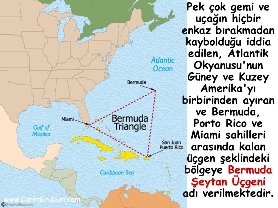 Pek çok gemi ve uçağın hiçbir enkaz bırakmadan kaybolduğu iddia edilen, Atlantik Okyanusu nun Güney ve Kuzey Amerika yı birbirinden ayıran ve Bermuda, Porto Rico ve Miami sahilleri arasında kalan üçgen şeklindeki bölgeye Bermuda Şeytan Üçgeni adı verilmektedir.