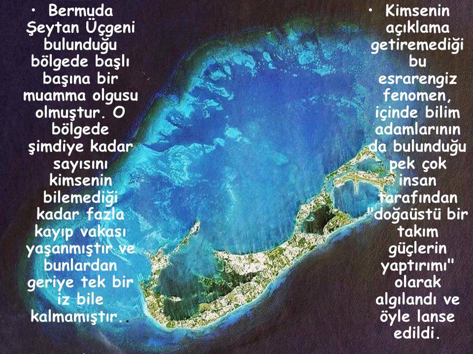 Bermuda Şeytan Üçgeni bulunduğu bölgede başlı başına bir muamma olgusu olmuştur. O bölgede şimdiye kadar sayısını kimsenin bilemediği kadar fazla kayıp vakası yaşanmıştır ve bunlardan geriye tek bir iz bile kalmamıştır..