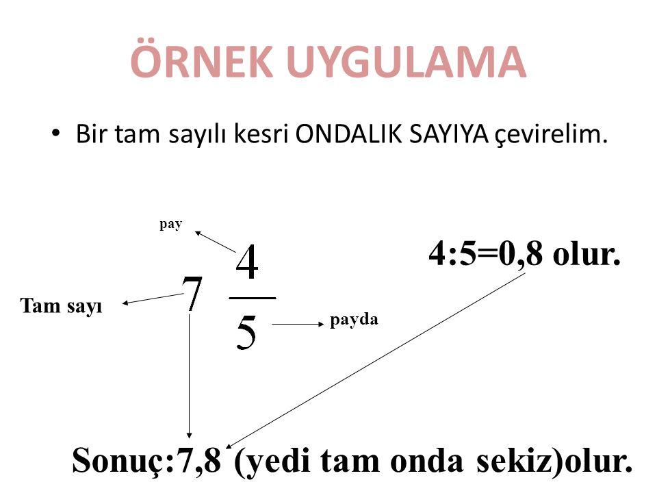 ÖRNEK UYGULAMA 4:5=0,8 olur. Sonuç:7,8 (yedi tam onda sekiz)olur.