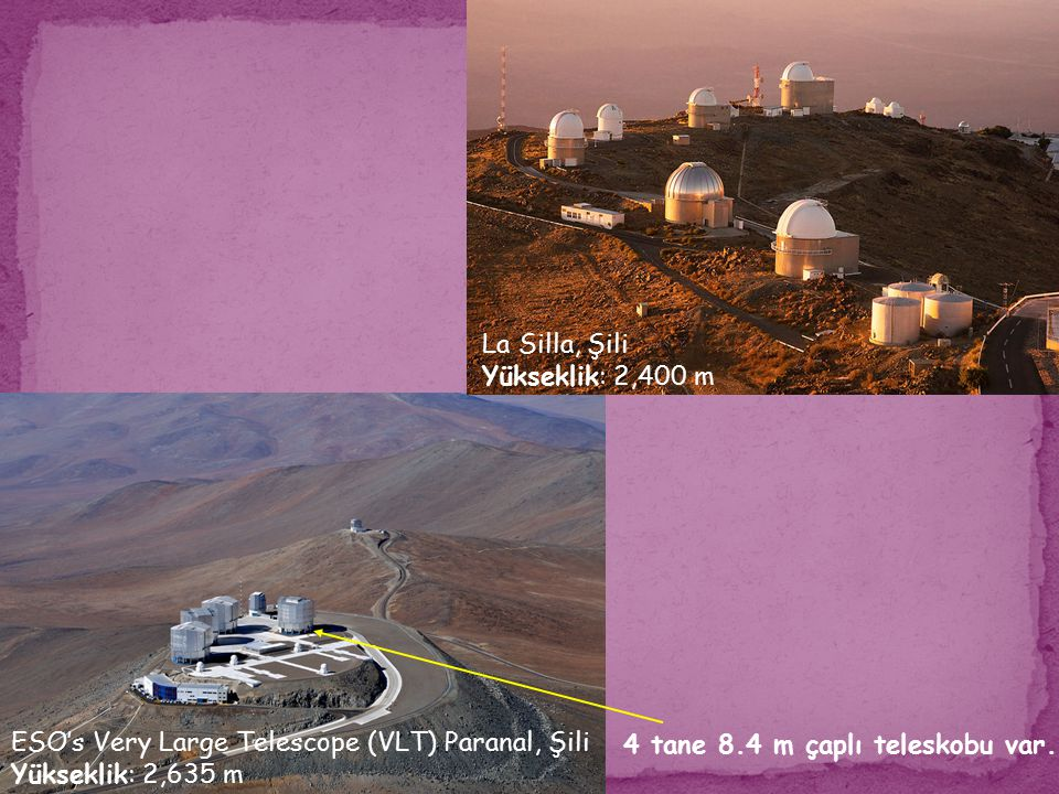 La Silla, Şili Yükseklik: 2,400 m. ESO's Very Large Telescope (VLT) Paranal, Şili. Yükseklik: 2,635 m.