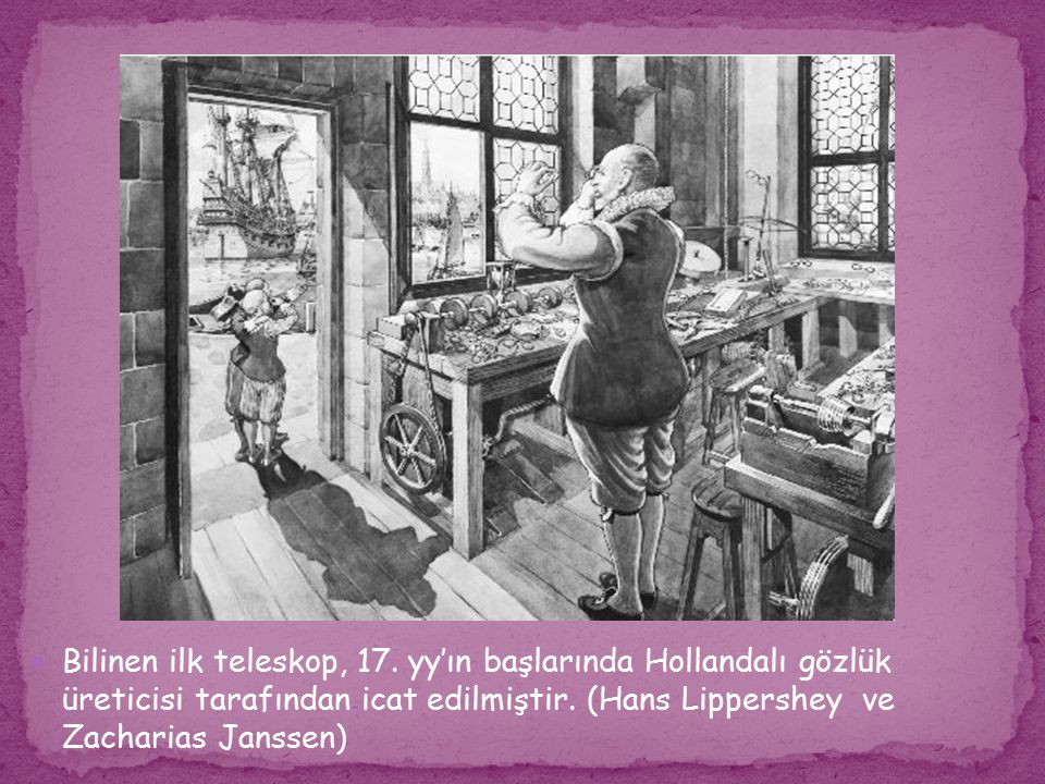 Bilinen ilk teleskop, 17. yy'ın başlarında Hollandalı gözlük üreticisi tarafından icat edilmiştir.