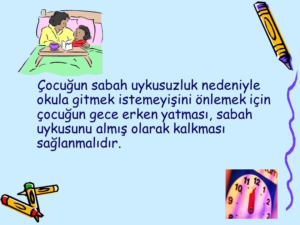 Çocuğun sabah uykusuzluk nedeniyle okula gitmek istemeyişini önlemek için çocuğun gece erken yatması, sabah uykusunu almış olarak kalkması sağlanmalıdır.