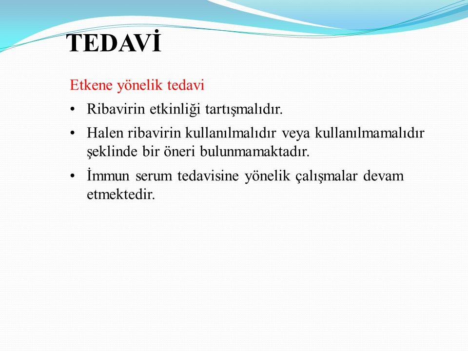 TEDAVİ Etkene yönelik tedavi Ribavirin etkinliği tartışmalıdır.