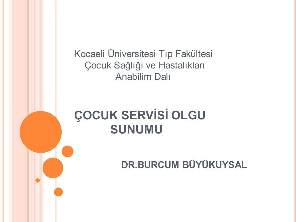 Kocaeli Üniversitesi Tıp Fakültesi Çocuk Sağlığı ve Hastalıkları Anabilim Dalı ÇOCUK SERVİSİ OLGU SUNUMU DR.BURCUM BÜYÜKUYSAL