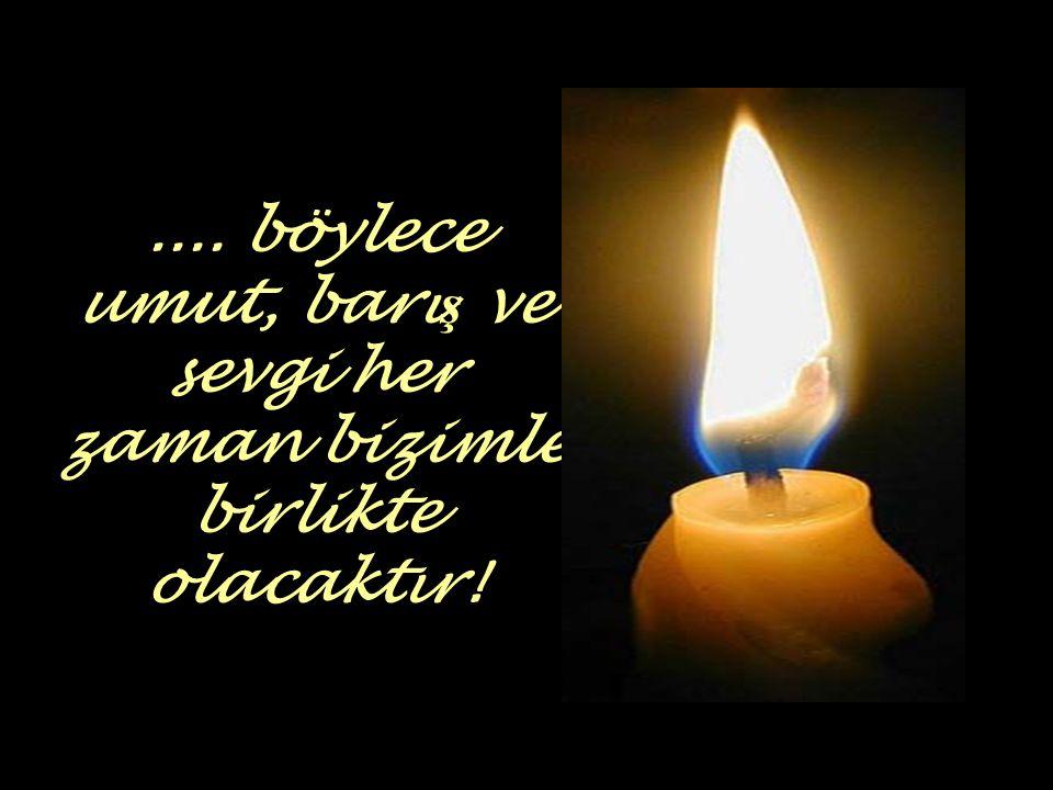 .... böylece umut, barış ve sevgi her zaman bizimle birlikte olacaktır!