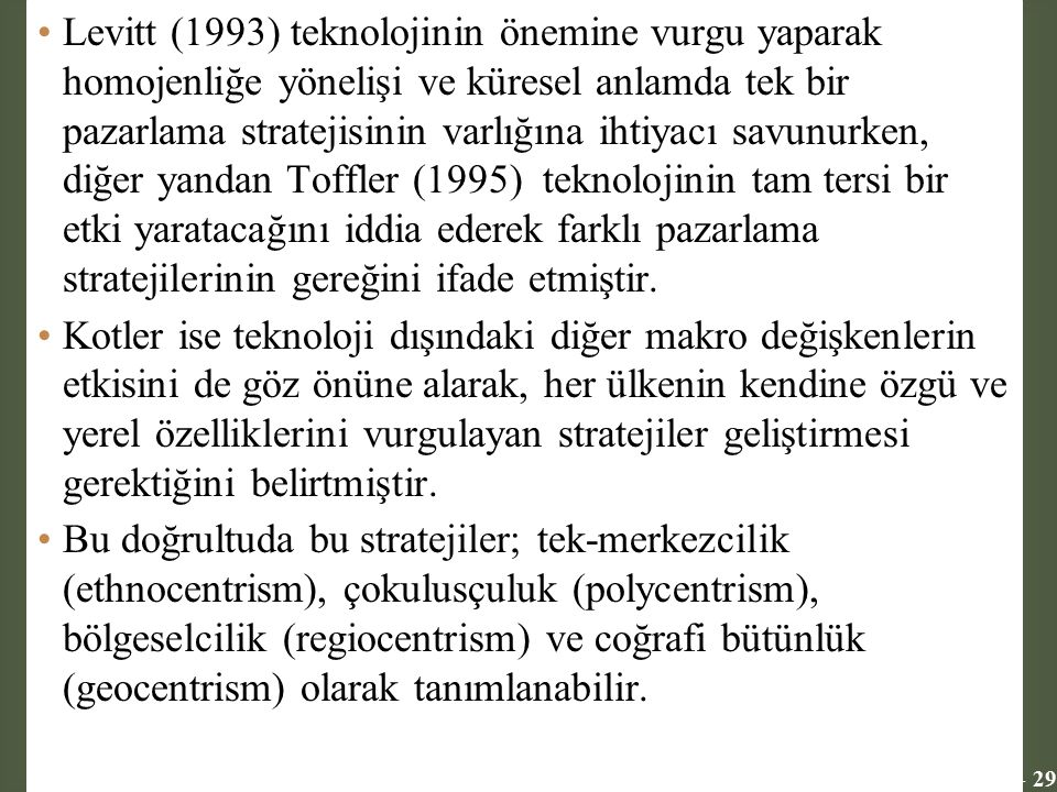 Levitt (1993) teknolojinin önemine vurgu yaparak homojenliğe yönelişi ve küresel anlamda tek bir pazarlama stratejisinin varlığına ihtiyacı savunurken, diğer yandan Toffler (1995) teknolojinin tam tersi bir etki yaratacağını iddia ederek farklı pazarlama stratejilerinin gereğini ifade etmiştir.