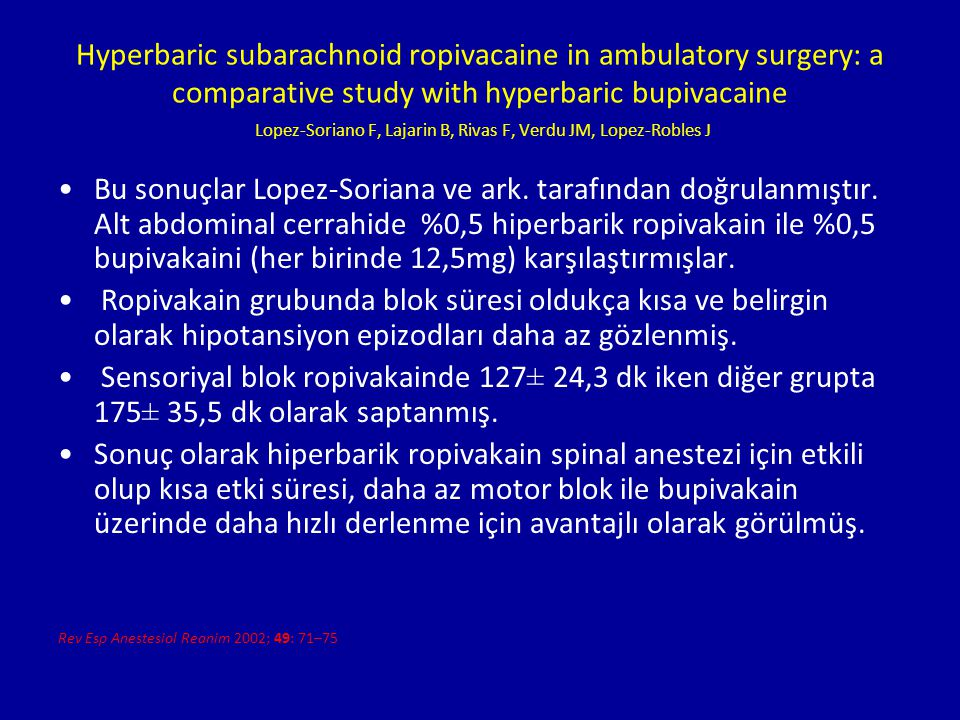 Hyperbaric subarachnoid ropivacaine in ambulatory surgery: a comparative study with hyperbaric bupivacaine Lopez-Soriano F, Lajarin B, Rivas F, Verdu JM, Lopez-Robles J