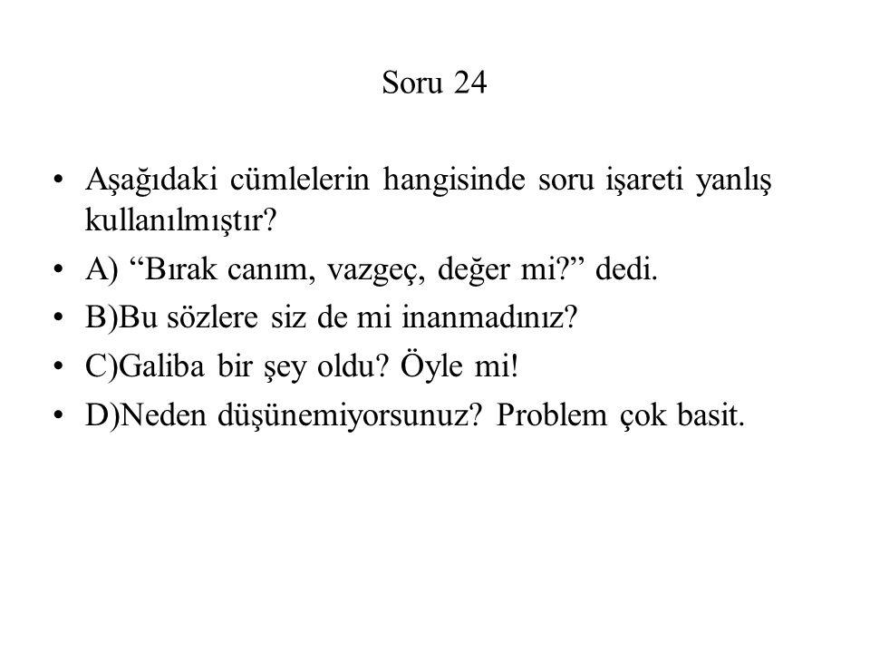 Soru 24 Aşağıdaki cümlelerin hangisinde soru işareti yanlış kullanılmıştır A) Bırak canım, vazgeç, değer mi dedi.