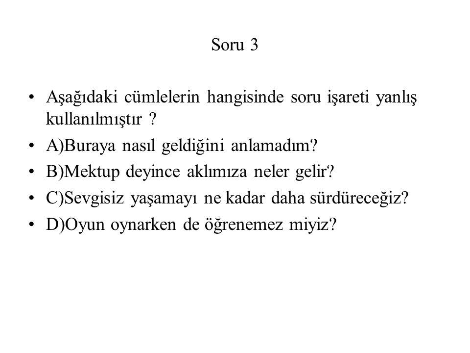 Soru 3 Aşağıdaki cümlelerin hangisinde soru işareti yanlış kullanılmıştır A)Buraya nasıl geldiğini anlamadım
