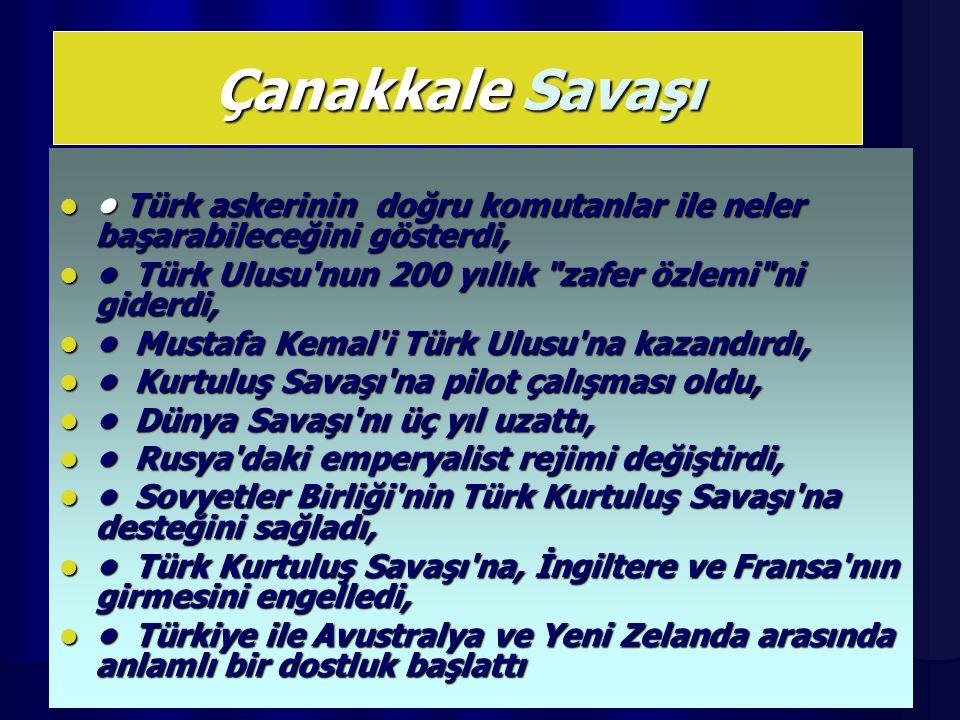 Çanakkale Savaşı • Türk askerinin doğru komutanlar ile neler başarabileceğini gösterdi, • Türk Ulusu nun 200 yıllık zafer özlemi ni giderdi,
