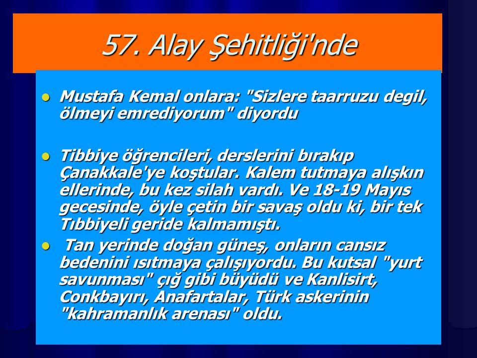 57. Alay Şehitliği nde Mustafa Kemal onlara: Sizlere taarruzu degil, ölmeyi emrediyorum diyordu.