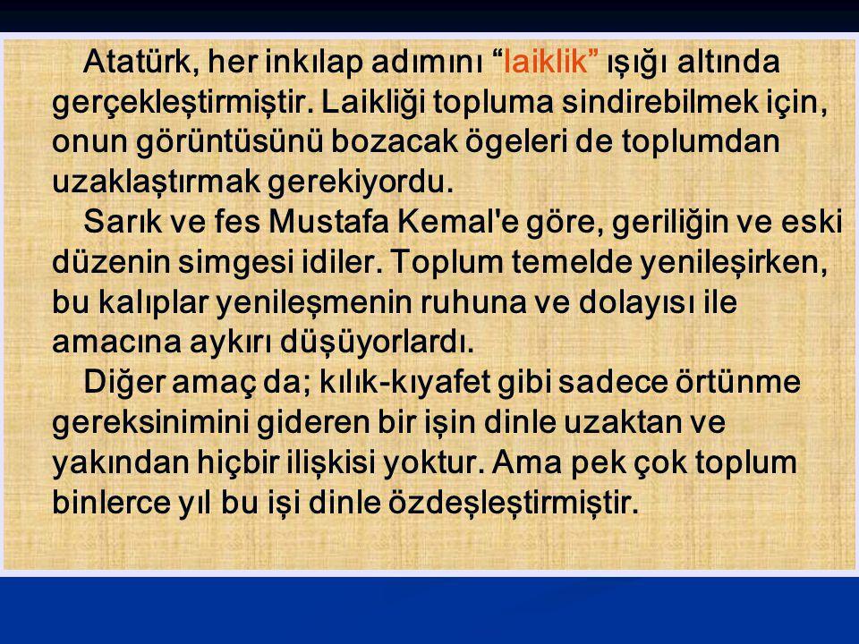 Atatürk, her inkılap adımını laiklik ışığı altında gerçekleştirmiştir. Laikliği topluma sindirebilmek için, onun görüntüsünü bozacak ögeleri de toplumdan uzaklaştırmak gerekiyordu.