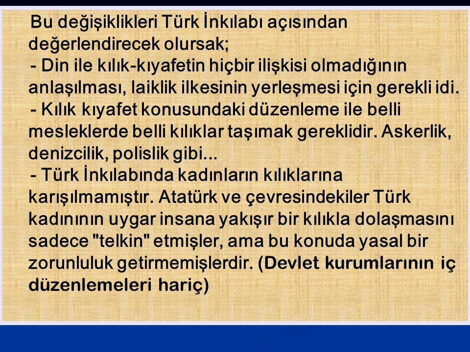 Bu değişiklikleri Türk İnkılabı açısından değerlendirecek olursak;