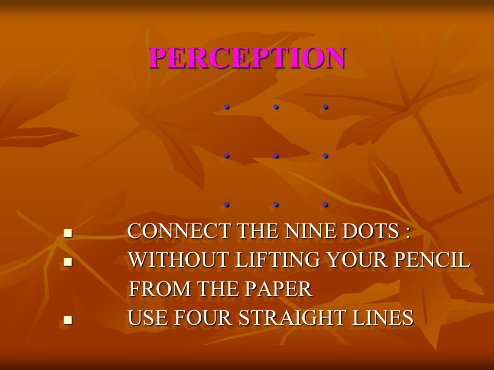 . . . PERCEPTION CONNECT THE NINE DOTS : WITHOUT LIFTING YOUR PENCIL