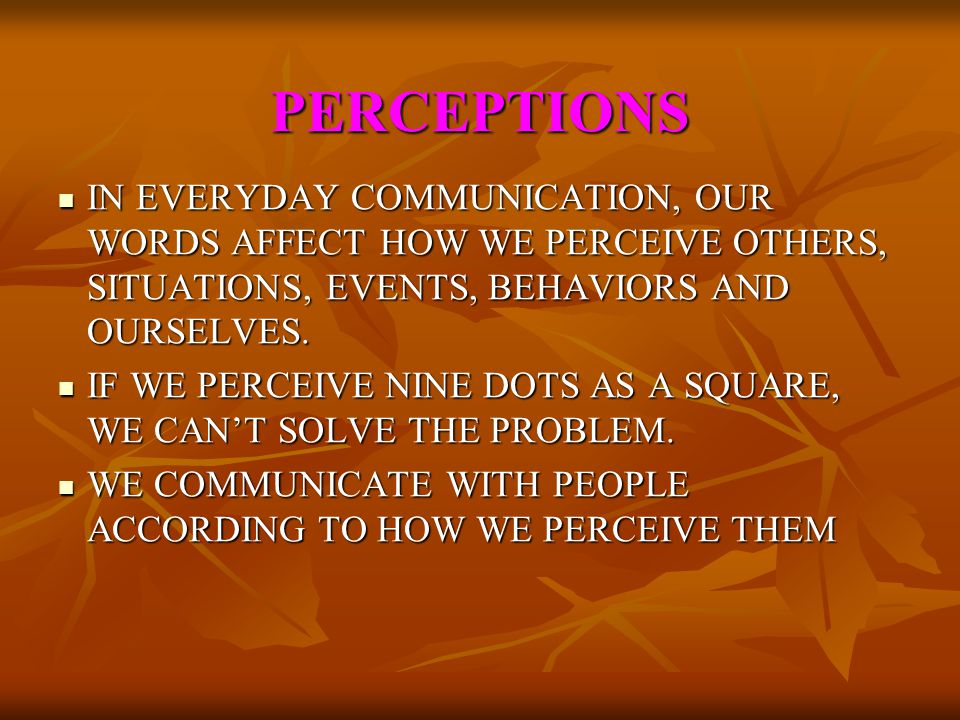 PERCEPTIONS IN EVERYDAY COMMUNICATION, OUR WORDS AFFECT HOW WE PERCEIVE OTHERS, SITUATIONS, EVENTS, BEHAVIORS AND OURSELVES.
