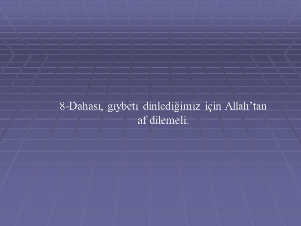 8-Dahası, gıybeti dinlediğimiz için Allah'tan af dilemeli.