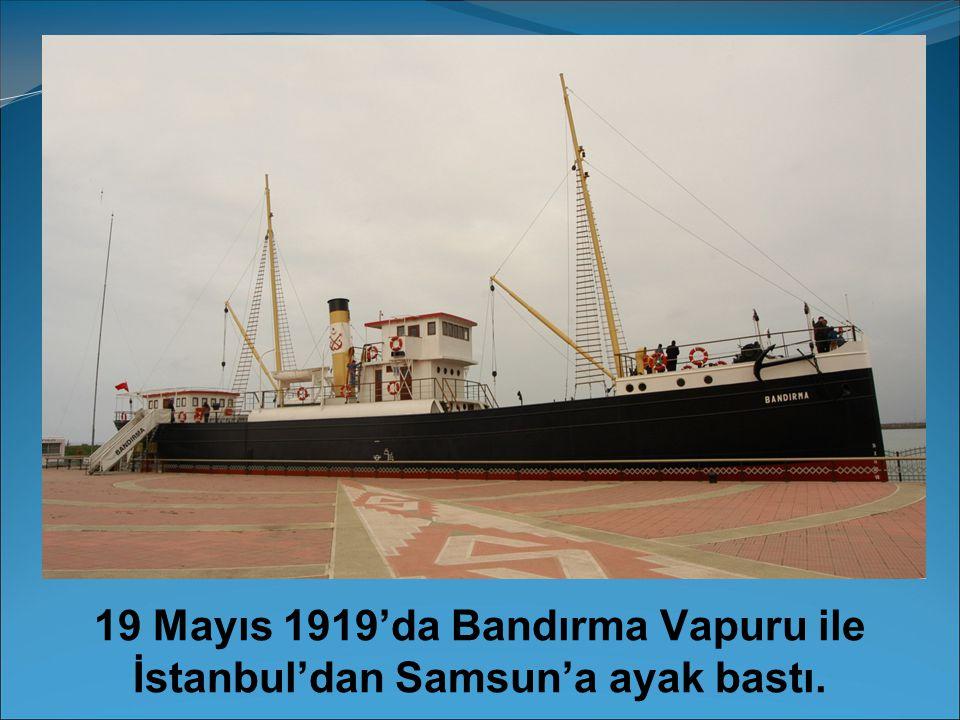 19 Mayıs 1919'da Bandırma Vapuru ile İstanbul'dan Samsun'a ayak bastı.