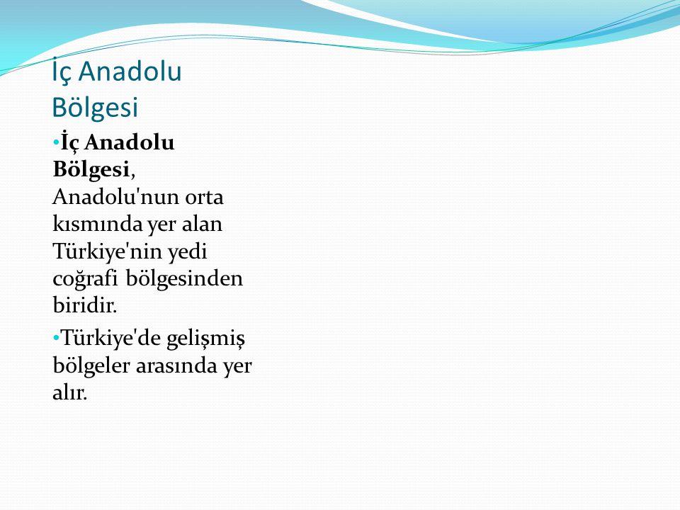 İç Anadolu Bölgesi İç Anadolu Bölgesi, Anadolu nun orta kısmında yer alan Türkiye nin yedi coğrafi bölgesinden biridir.