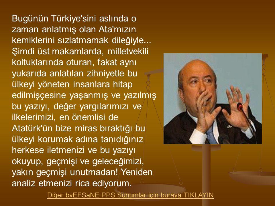 Bugünün Türkiye sini aslında o zaman anlatmış olan Ata mızın kemiklerini sızlatmamak dileğiyle... Şimdi üst makamlarda, milletvekili koltuklarında oturan, fakat aynı yukarıda anlatılan zihniyetle bu ülkeyi yöneten insanlara hitap edilmişçesine yaşanmış ve yazılmış bu yazıyı, değer yargılarımızı ve ilkelerimizi, en önemlisi de Atatürk ün bize miras bıraktığı bu ülkeyi korumak adına tanıdığınız herkese iletmenizi ve bu yazıyı okuyup, geçmişi ve geleceğimizi, yakın geçmişi unutmadan! Yeniden analiz etmenizi rica ediyorum.