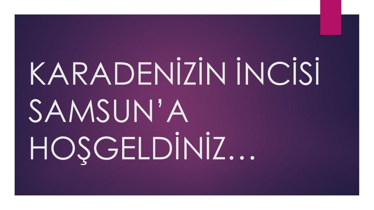 KARADENİZİN İNCİSİ SAMSUN'A HOŞGELDİNİZ…