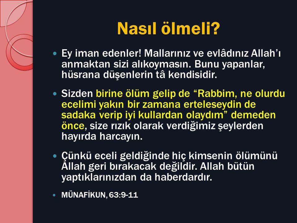 Nasıl ölmeli Ey iman edenler! Mallarınız ve evlâdınız Allah'ı anmaktan sizi alıkoymasın. Bunu yapanlar, hüsrana düşenlerin tâ kendisidir.