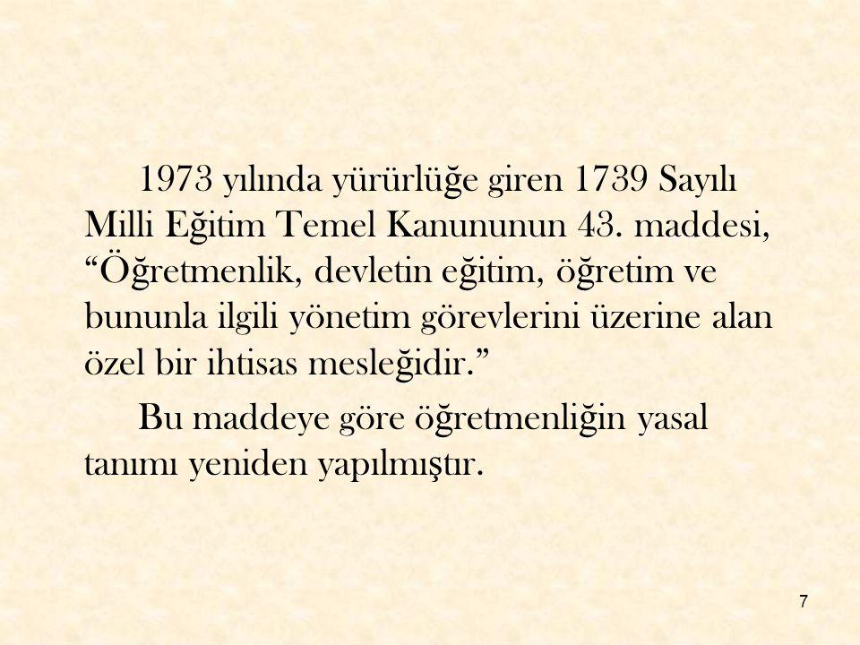 1973 yılında yürürlüğe giren 1739 Sayılı Milli Eğitim Temel Kanununun 43. maddesi, Öğretmenlik, devletin eğitim, öğretim ve bununla ilgili yönetim görevlerini üzerine alan özel bir ihtisas mesleğidir.