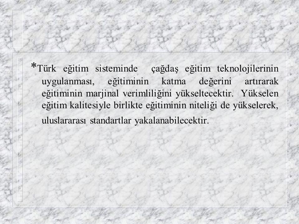 *Türk eğitim sisteminde çağdaş eğitim teknolojilerinin uygulanması, eğitiminin katma değerini artırarak eğitiminin marjinal verimliliğini yükseltecektir.