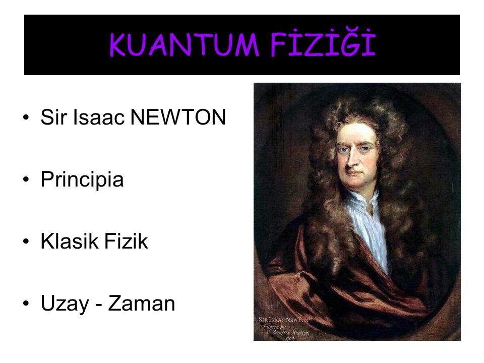 KUANTUM FİZİĞİ Sir Isaac NEWTON Principia Klasik Fizik Uzay - Zaman