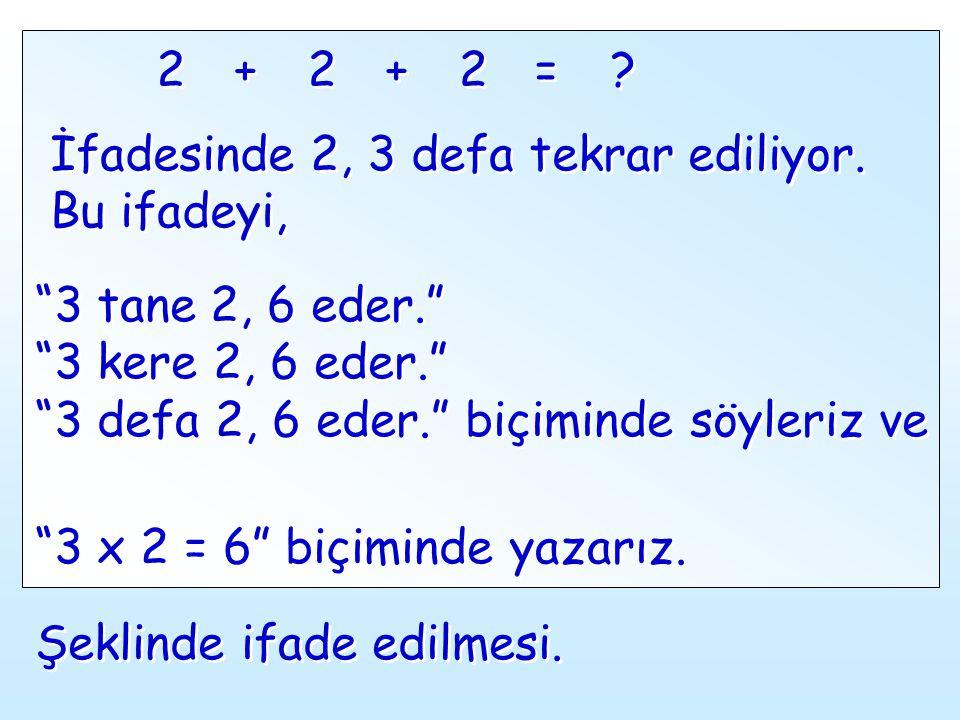 2 + 2. + 2. = İfadesinde 2, 3 defa tekrar ediliyor. Bu ifadeyi, 3 tane 2, 6 eder. 3 kere 2, 6 eder.