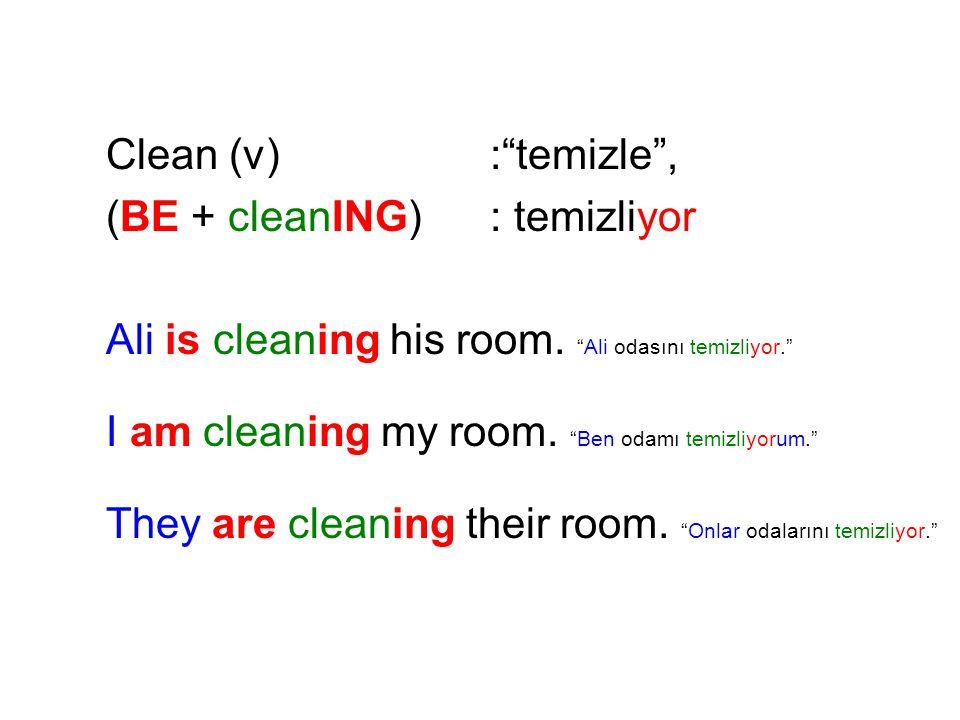 Clean (v) : temizle , (BE + cleanING) : temizliyor. Ali is cleaning his room. Ali odasını temizliyor.