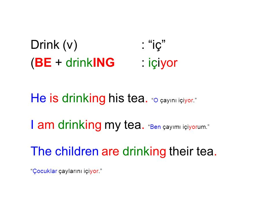 Drink (v) : iç (BE + drinkING : içiyor. He is drinking his tea. O çayını içiyor. I am drinking my tea. Ben çayımı içiyorum.