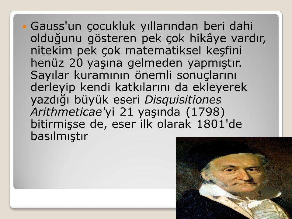 Gauss un çocukluk yıllarından beri dahi olduğunu gösteren pek çok hikâye vardır, nitekim pek çok matematiksel keşfini henüz 20 yaşına gelmeden yapmıştır.