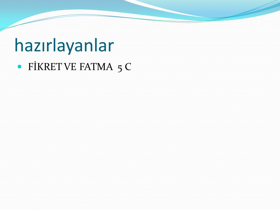 hazırlayanlar FİKRET VE FATMA 5 C