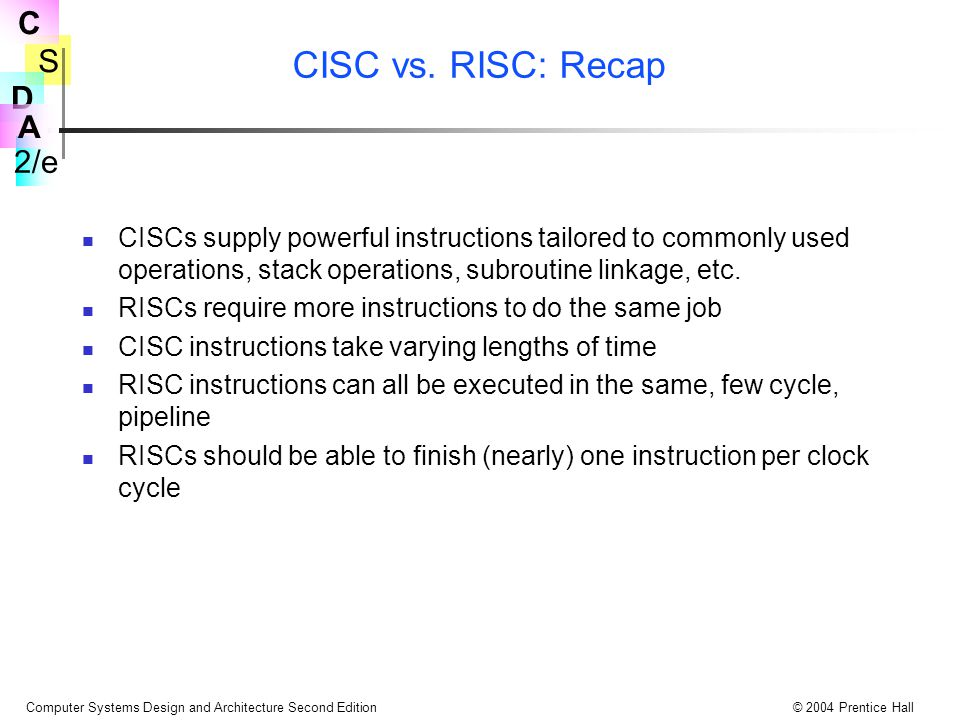 CISC vs. RISC: Recap CISCs supply powerful instructions tailored to commonly used operations, stack operations, subroutine linkage, etc.