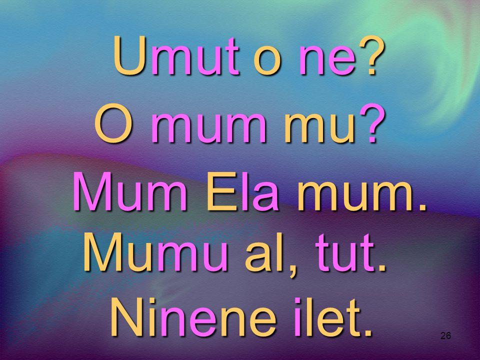 Umut o ne O mum mu Mum Ela mum. Mumu al, tut. Ninene ilet.