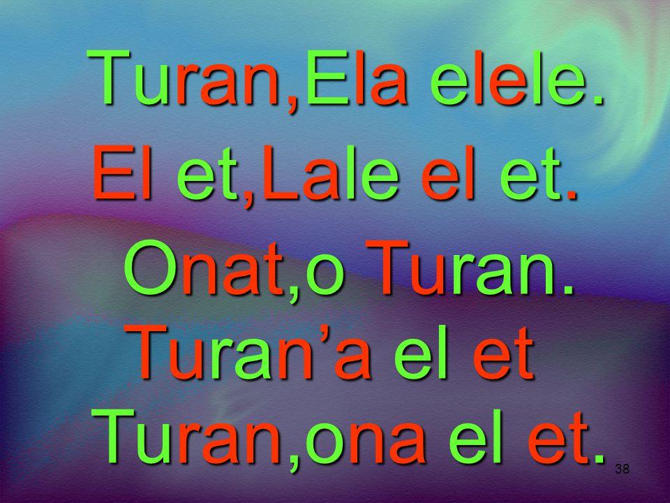Turan,Ela elele. El et,Lale el et. Onat,o Turan. Turan'a el et Turan,ona el et.