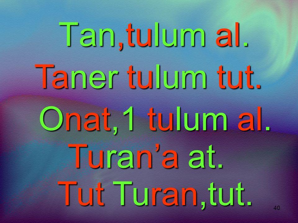 Tan,tulum al. Taner tulum tut. Onat,1 tulum al. Turan'a at. Tut Turan,tut.