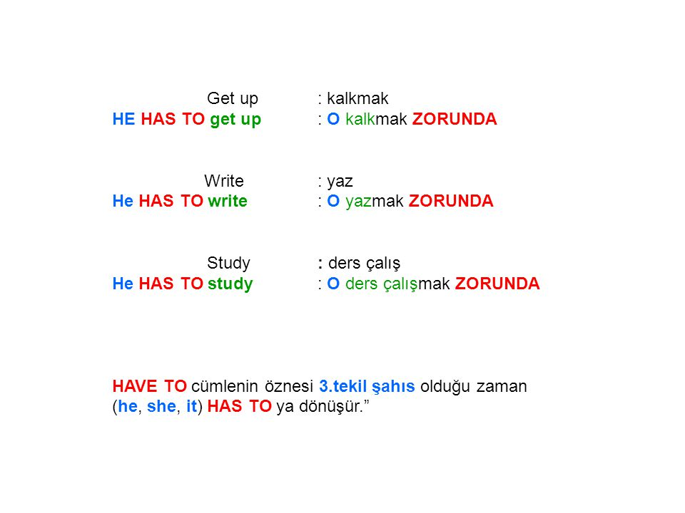 Get up : kalkmak HE HAS TO get up : O kalkmak ZORUNDA. Write : yaz. He HAS TO write : O yazmak ZORUNDA.