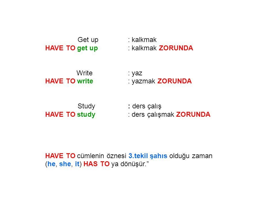Get up : kalkmak HAVE TO get up : kalkmak ZORUNDA. Write : yaz. HAVE TO write : yazmak ZORUNDA.