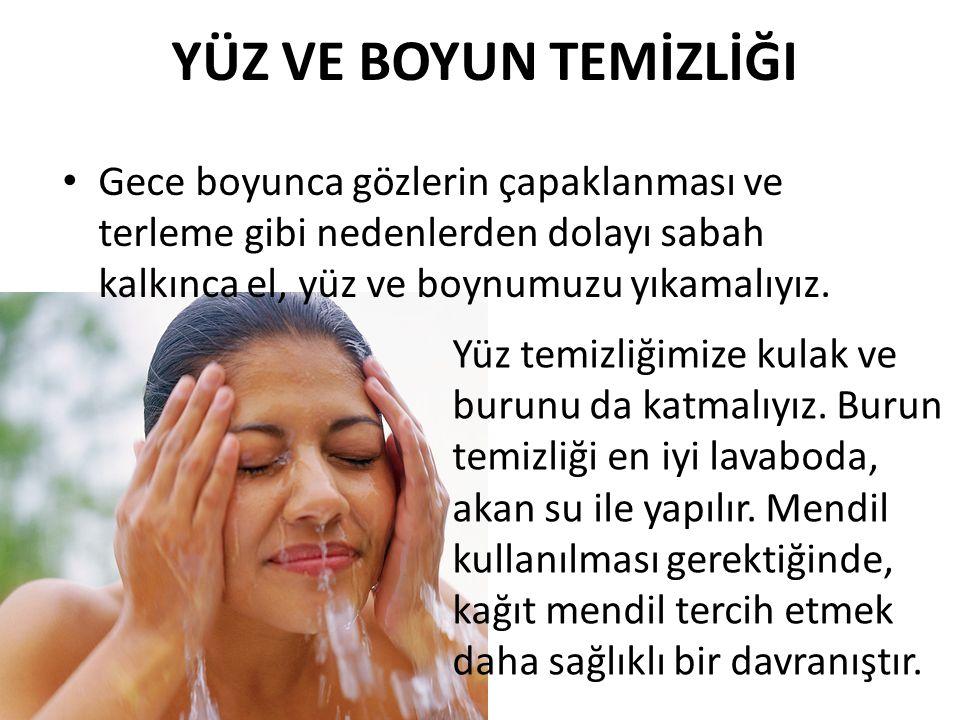 YÜZ VE BOYUN TEMİZLİĞI Gece boyunca gözlerin çapaklanması ve terleme gibi nedenlerden dolayı sabah kalkınca el, yüz ve boynumuzu yıkamalıyız.