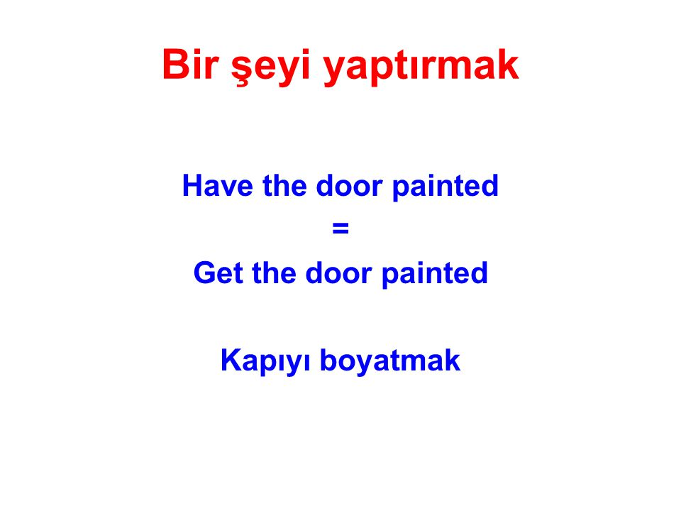 Bir şeyi yaptırmak Have the door painted = Get the door painted
