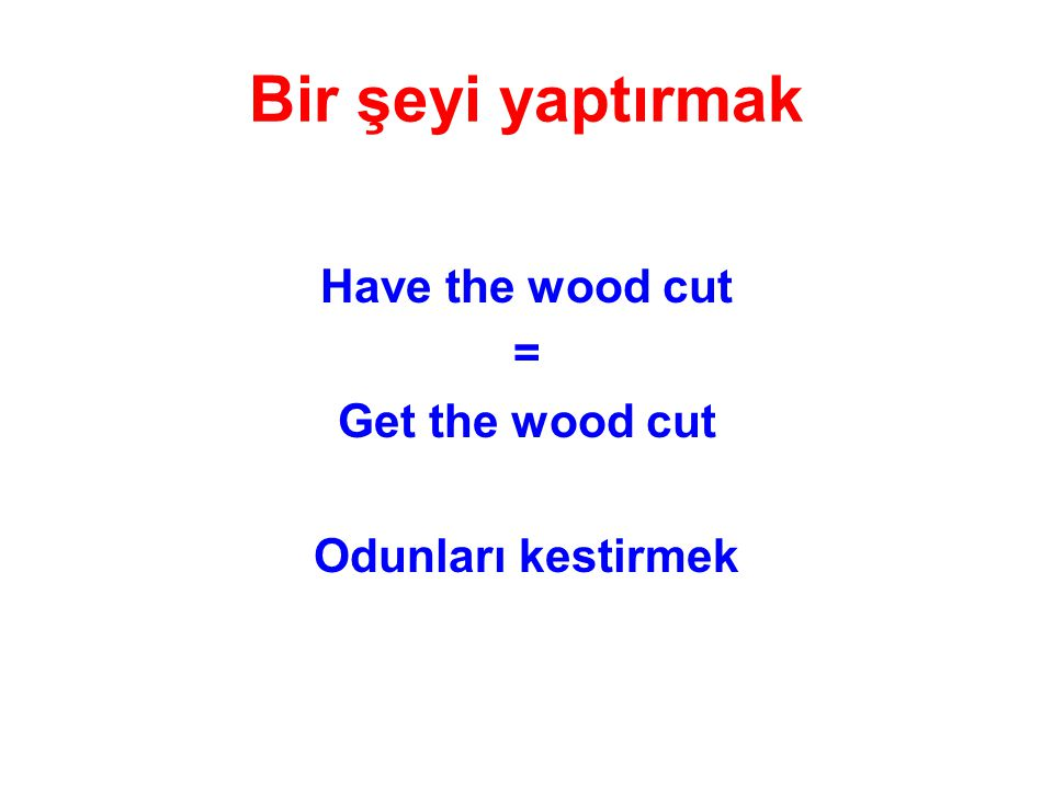 Bir şeyi yaptırmak Have the wood cut = Get the wood cut