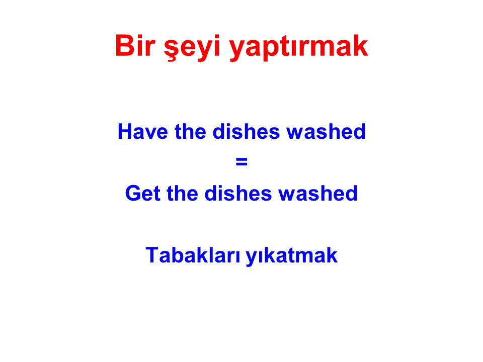 Bir şeyi yaptırmak Have the dishes washed = Get the dishes washed