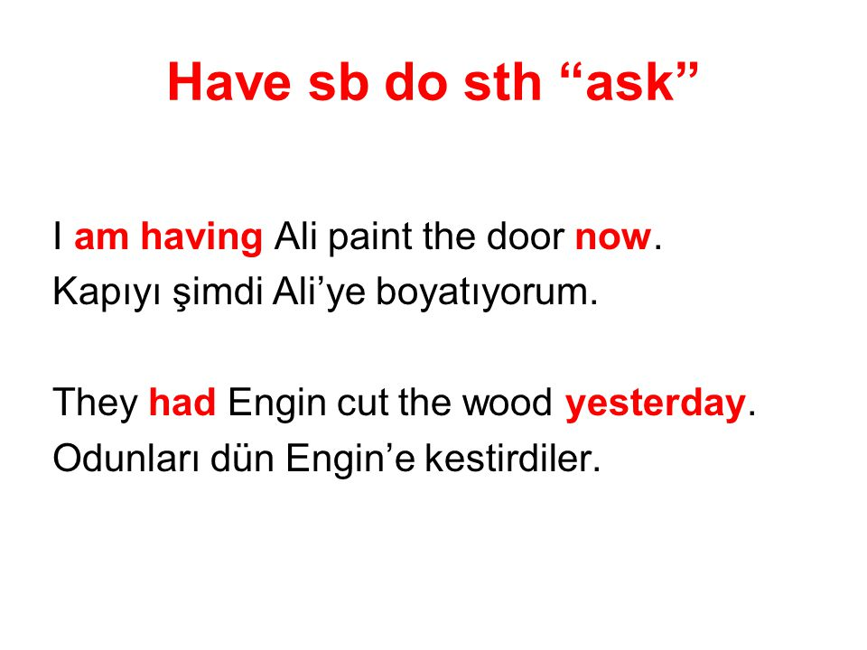 Have sb do sth ask I am having Ali paint the door now.