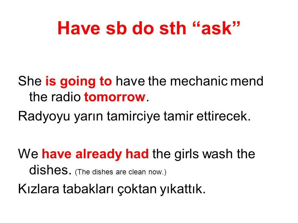 Have sb do sth ask She is going to have the mechanic mend the radio tomorrow. Radyoyu yarın tamirciye tamir ettirecek.