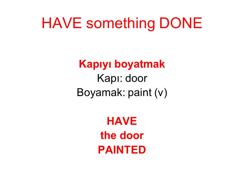 HAVE something DONE Kapıyı boyatmak Kapı: door Boyamak: paint (v) HAVE