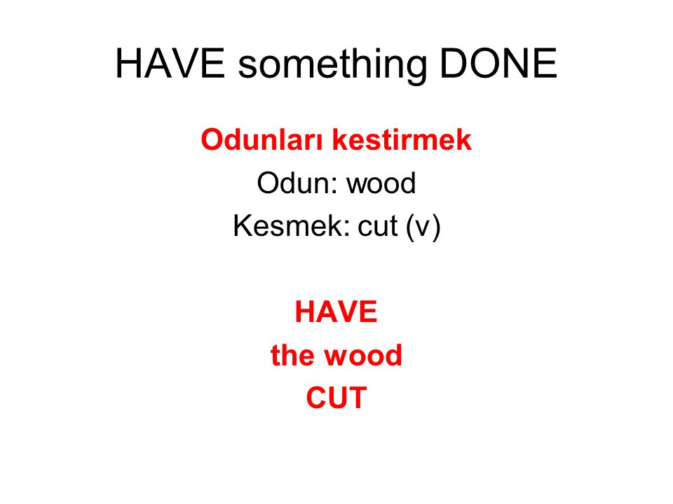 HAVE something DONE Odunları kestirmek Odun: wood Kesmek: cut (v) HAVE