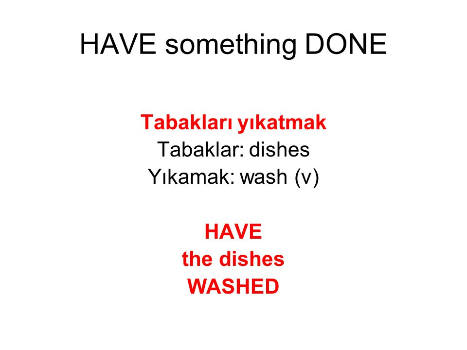 HAVE something DONE Tabakları yıkatmak Tabaklar: dishes
